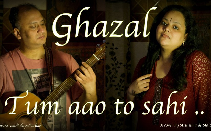 Tum aao to sahi – Ghazal cover by Arunima and Aditya